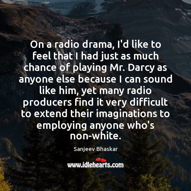 On a radio drama, I'd like to feel that I had just Image