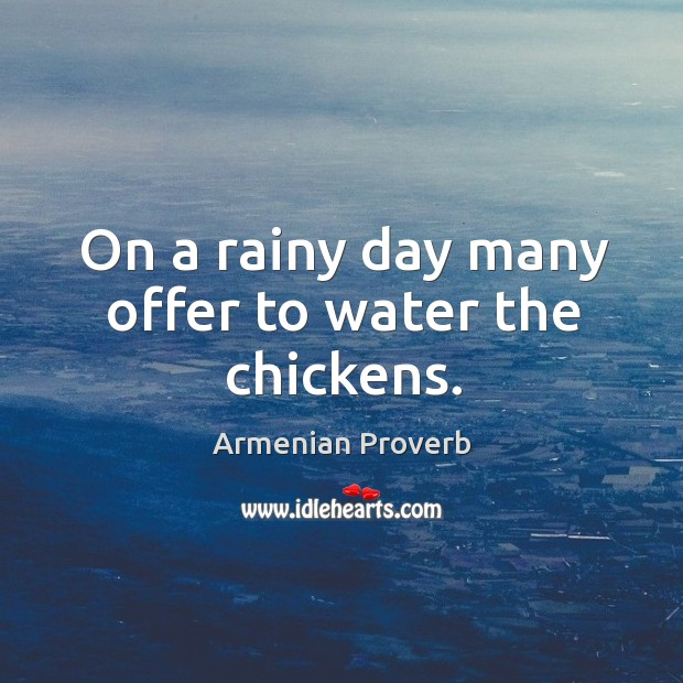 On a rainy day many offer to water the chickens. Armenian Proverbs Image