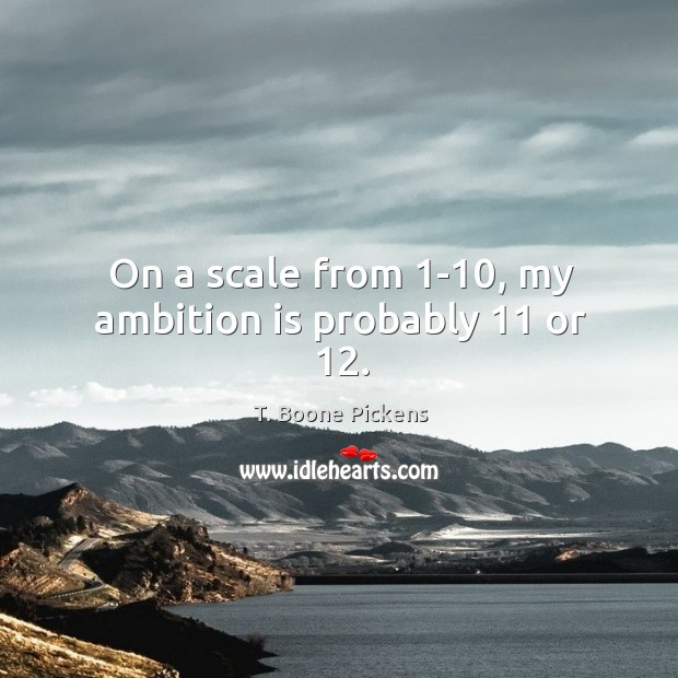On a scale from 1-10, my ambition is probably 11 or 12. T. Boone Pickens Picture Quote