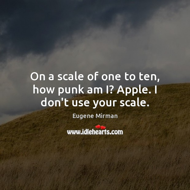 Image, On a scale of one to ten, how punk am I? Apple. I don't use your scale.