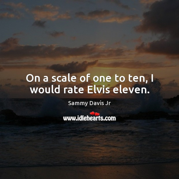 Image, On a scale of one to ten, I would rate Elvis eleven.