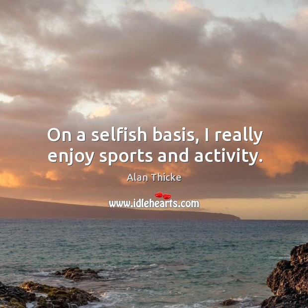 On a selfish basis, I really enjoy sports and activity. Alan Thicke Picture Quote