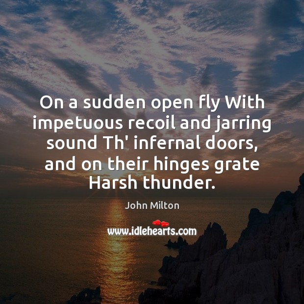 On a sudden open fly With impetuous recoil and jarring sound Th' John Milton Picture Quote