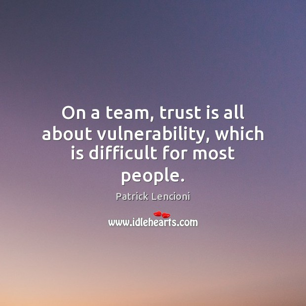 On a team, trust is all about vulnerability, which is difficult for most people. Patrick Lencioni Picture Quote
