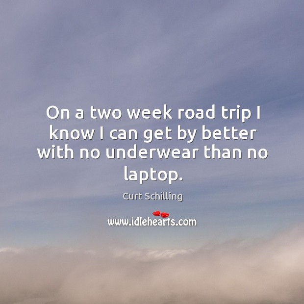 On a two week road trip I know I can get by better with no underwear than no laptop. Curt Schilling Picture Quote