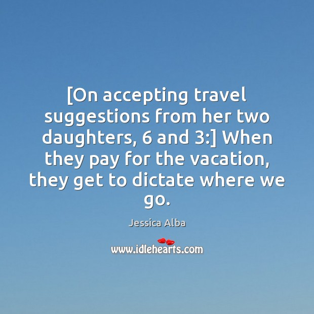 [On accepting travel suggestions from her two daughters, 6 and 3:] When they pay Jessica Alba Picture Quote