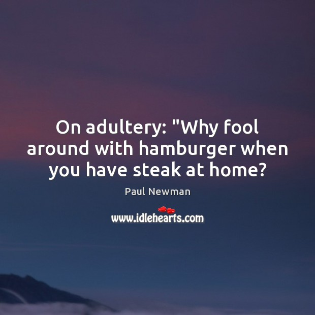 "On adultery: ""Why fool around with hamburger when you have steak at home? Paul Newman Picture Quote"