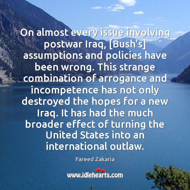 On almost every issue involving postwar Iraq, [Bush's] assumptions and policies have Fareed Zakaria Picture Quote