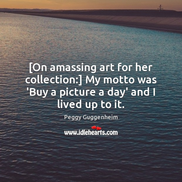 [On amassing art for her collection:] My motto was 'Buy a picture Image