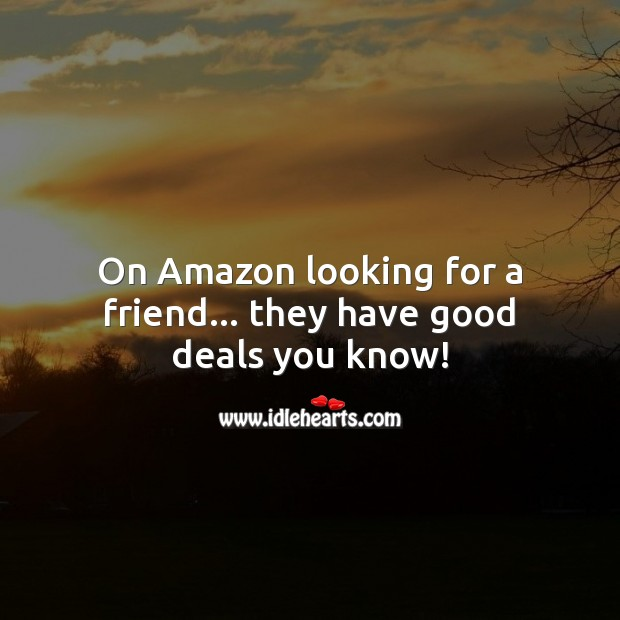 On Amazon looking for a friend… they have good deals you know! Funny Friendship Quotes Image