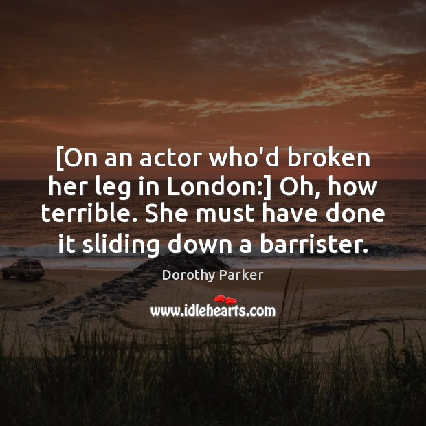 Image, [On an actor who'd broken her leg in London:] Oh, how terrible.