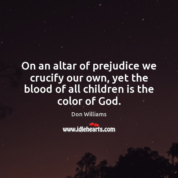 On an altar of prejudice we crucify our own, yet the blood Image