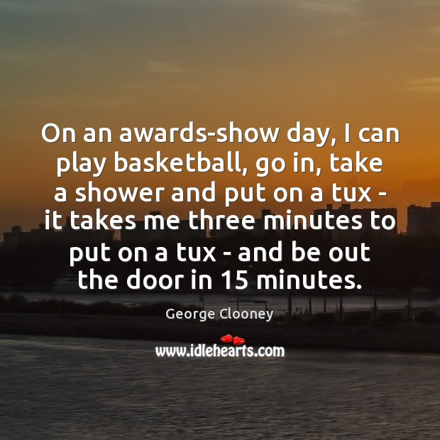 On an awards-show day, I can play basketball, go in, take a George Clooney Picture Quote