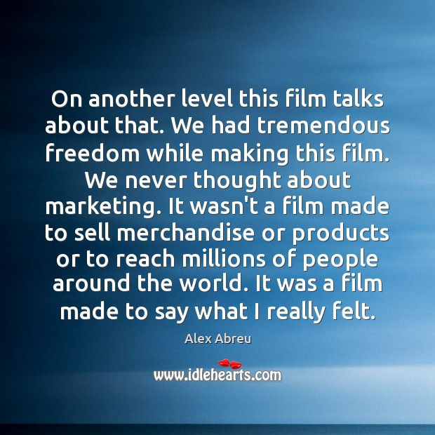 Image, On another level this film talks about that. We had tremendous freedom