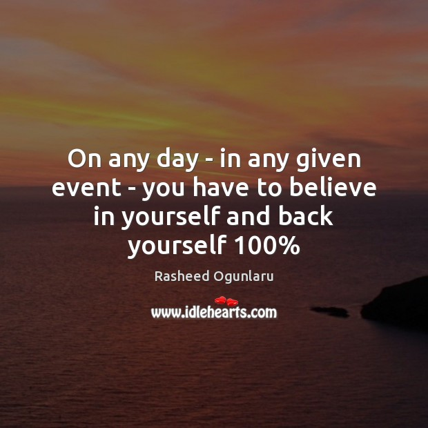 On any day – in any given event – you have to believe in yourself and back yourself 100% Believe in Yourself Quotes Image