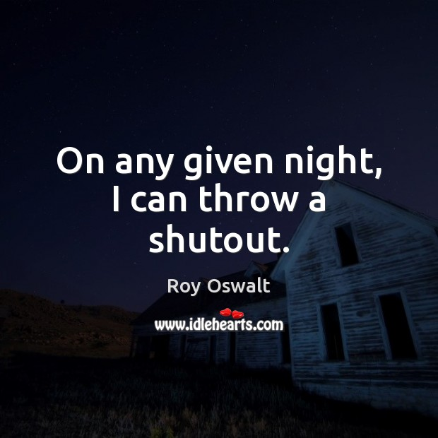 On any given night, I can throw a shutout. Image
