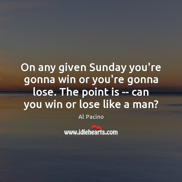 On any given Sunday you're gonna win or you're gonna lose. The Image