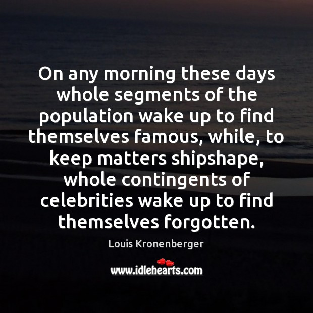 On any morning these days whole segments of the population wake up Louis Kronenberger Picture Quote