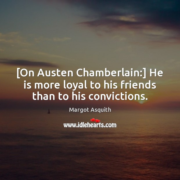 [On Austen Chamberlain:] He is more loyal to his friends than to his convictions. Margot Asquith Picture Quote