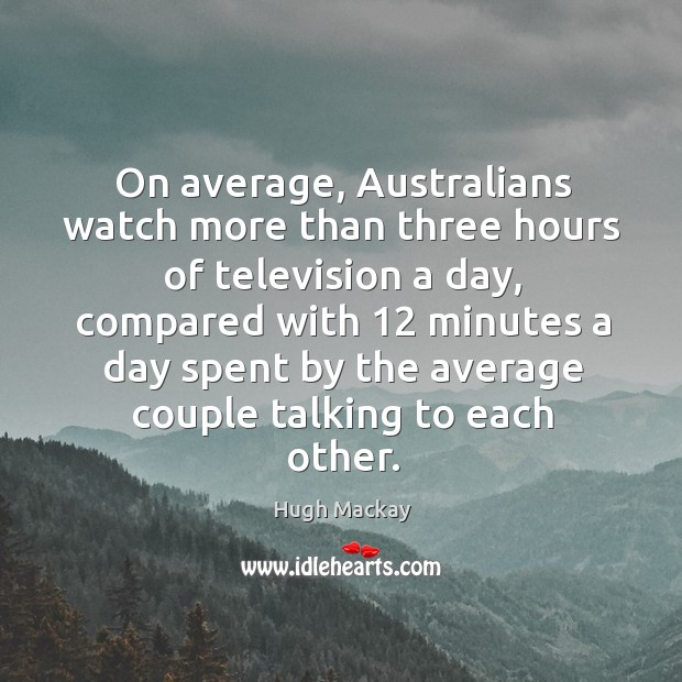 On average, australians watch more than three hours of television a day Hugh Mackay Picture Quote