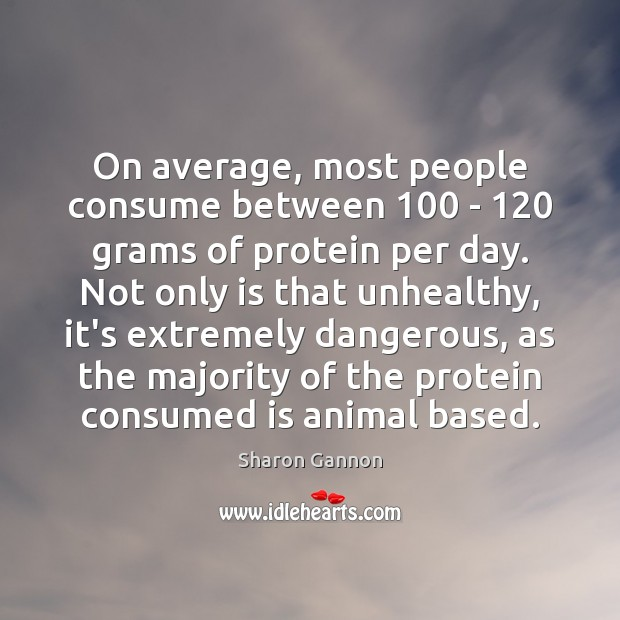 On average, most people consume between 100 – 120 grams of protein per day. Sharon Gannon Picture Quote