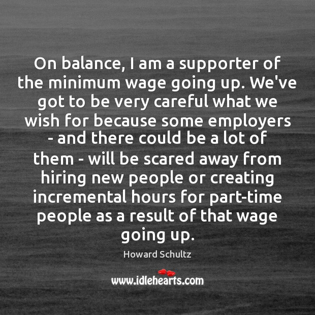 On balance, I am a supporter of the minimum wage going up. Image
