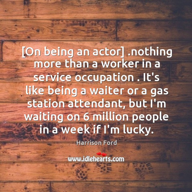 [On being an actor] .nothing more than a worker in a service Image