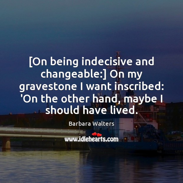 [On being indecisive and changeable:] On my gravestone I want inscribed: 'On Image