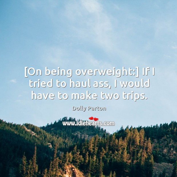 [On being overweight:] If I tried to haul ass, I would have to make two trips. Image