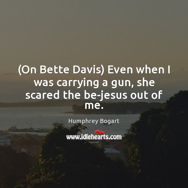 (On Bette Davis) Even when I was carrying a gun, she scared the be-jesus out of me. Humphrey Bogart Picture Quote