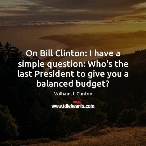 Image, On Bill Clinton: I have a simple question: Who's the last President
