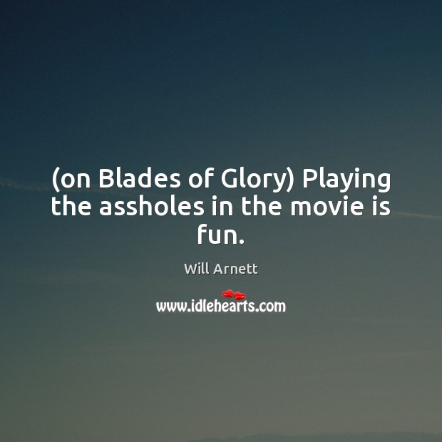 Image, (on Blades of Glory) Playing the assholes in the movie is fun.