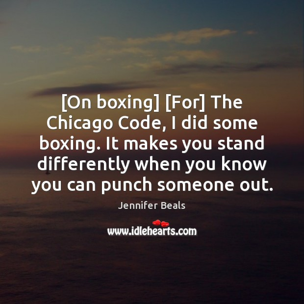 [On boxing] [For] The Chicago Code, I did some boxing. It makes Jennifer Beals Picture Quote
