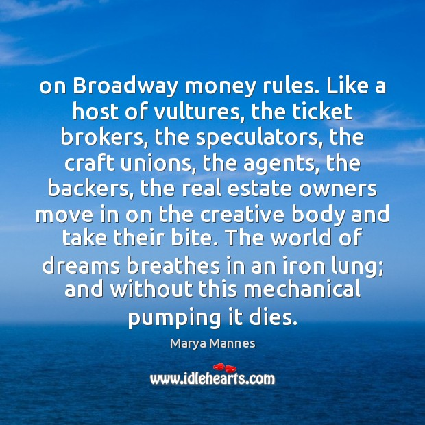 On Broadway money rules. Like a host of vultures, the ticket brokers, Marya Mannes Picture Quote