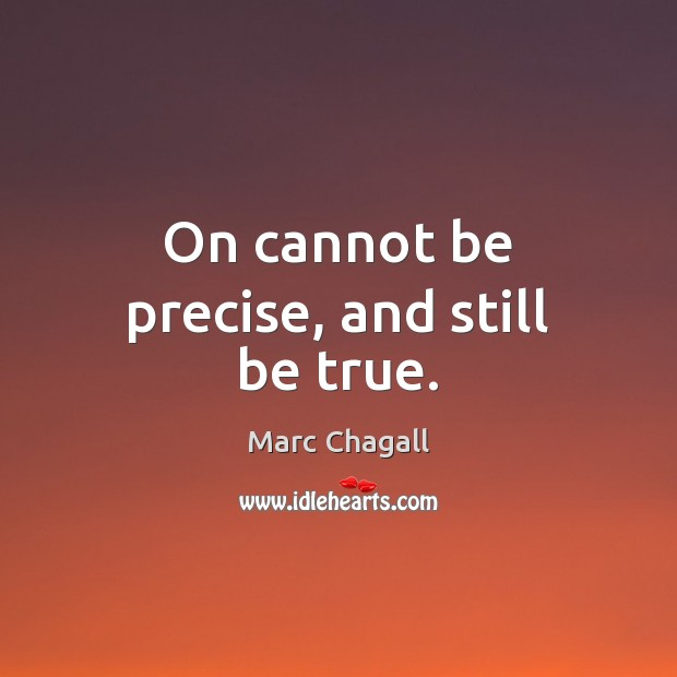 On cannot be precise, and still be true. Marc Chagall Picture Quote
