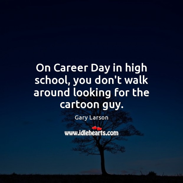 Image, On Career Day in high school, you don't walk around looking for the cartoon guy.
