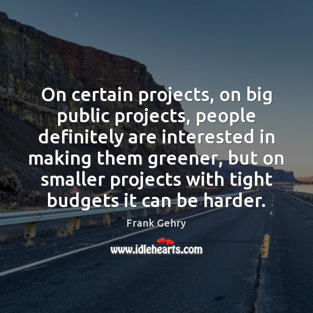 On certain projects, on big public projects, people definitely are interested in Frank Gehry Picture Quote