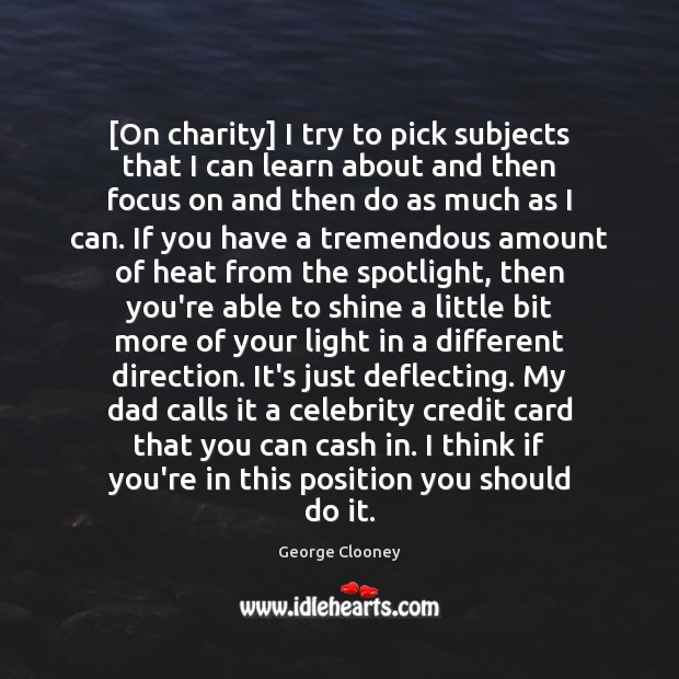 [On charity] I try to pick subjects that I can learn about George Clooney Picture Quote