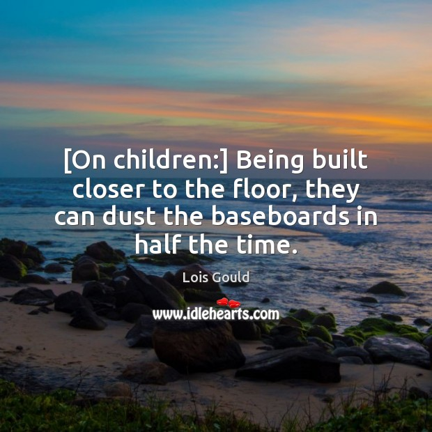 [On children:] Being built closer to the floor, they can dust the Lois Gould Picture Quote
