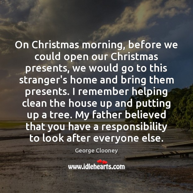 On Christmas morning, before we could open our Christmas presents, we would George Clooney Picture Quote