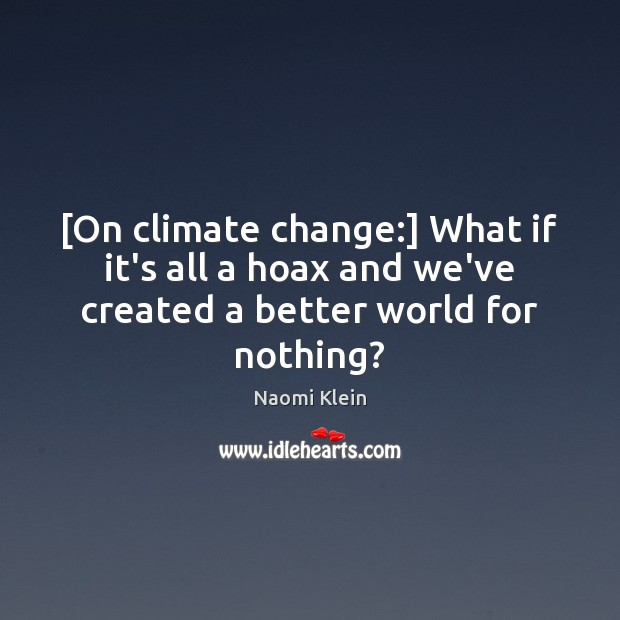 [On climate change:] What if it's all a hoax and we've created a better world for nothing? Climate Change Quotes Image