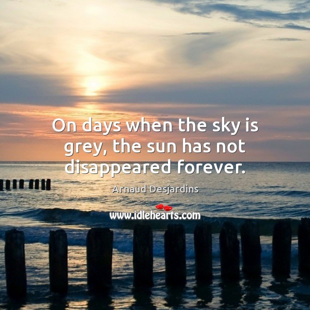 Image, On days when the sky is grey, the sun has not disappeared forever.