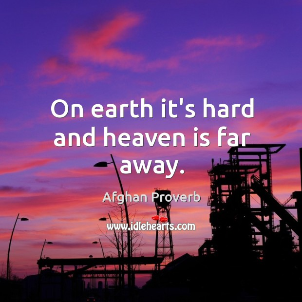 On earth it's hard and heaven is far away. Afghan Proverbs Image