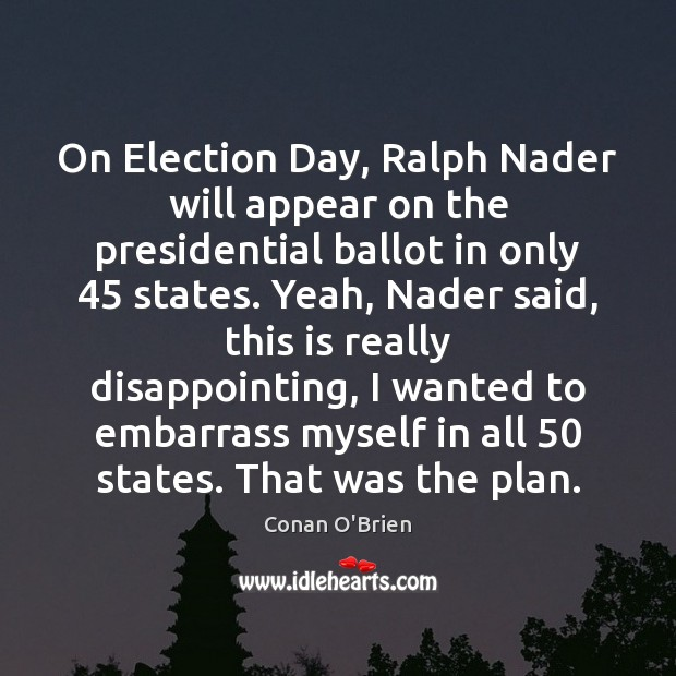 On Election Day, Ralph Nader will appear on the presidential ballot in Conan O'Brien Picture Quote