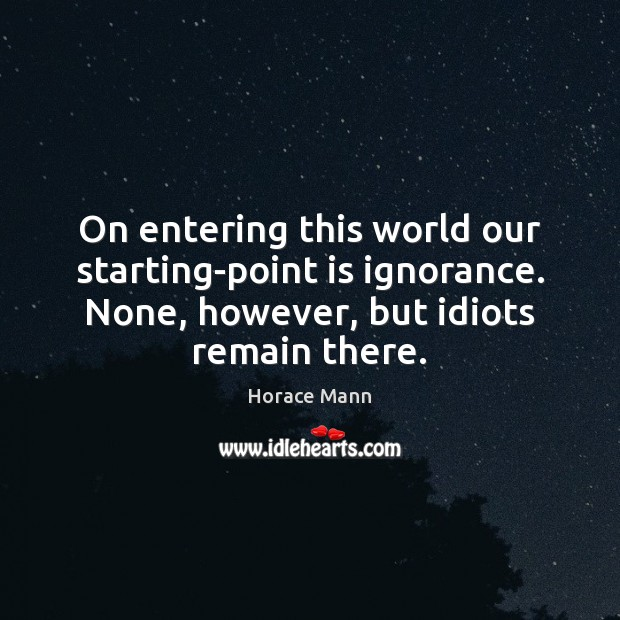 On entering this world our starting-point is ignorance. None, however, but idiots Horace Mann Picture Quote