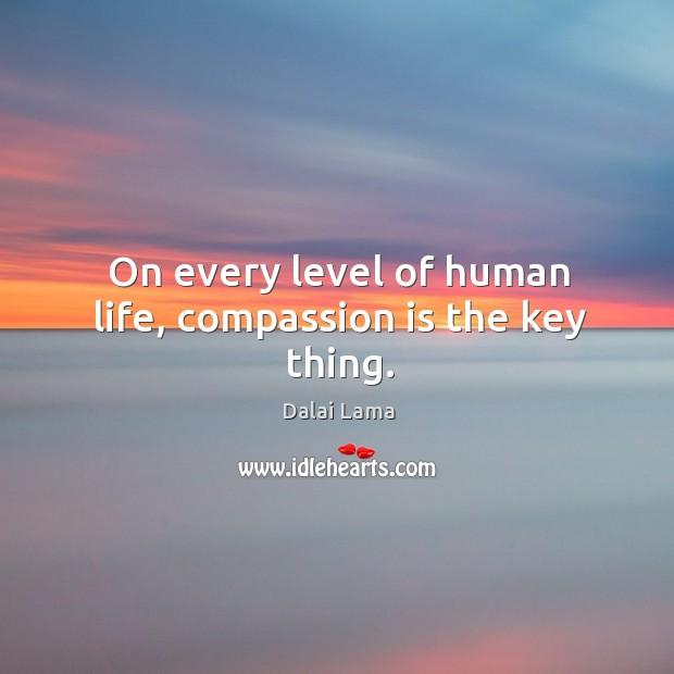 On every level of human life, compassion is the key thing. Image