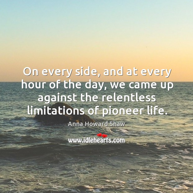 On every side, and at every hour of the day, we came up against the relentless limitations of pioneer life. Image