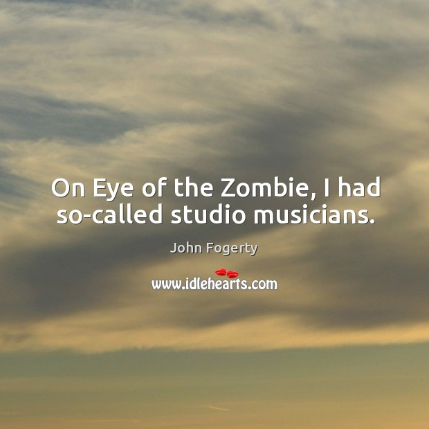 Image, On eye of the zombie, I had so-called studio musicians.