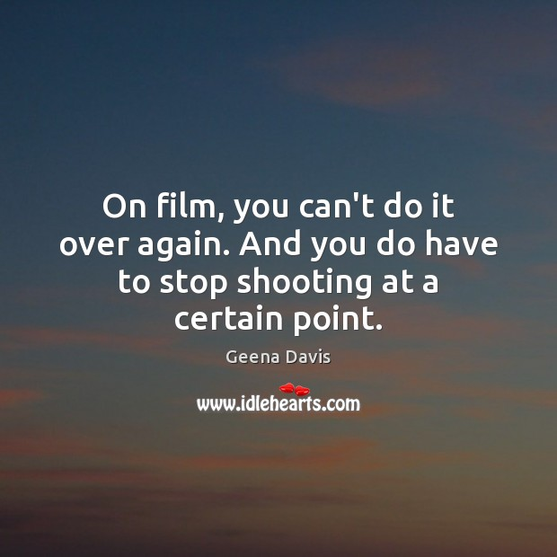On film, you can't do it over again. And you do have to stop shooting at a certain point. Geena Davis Picture Quote