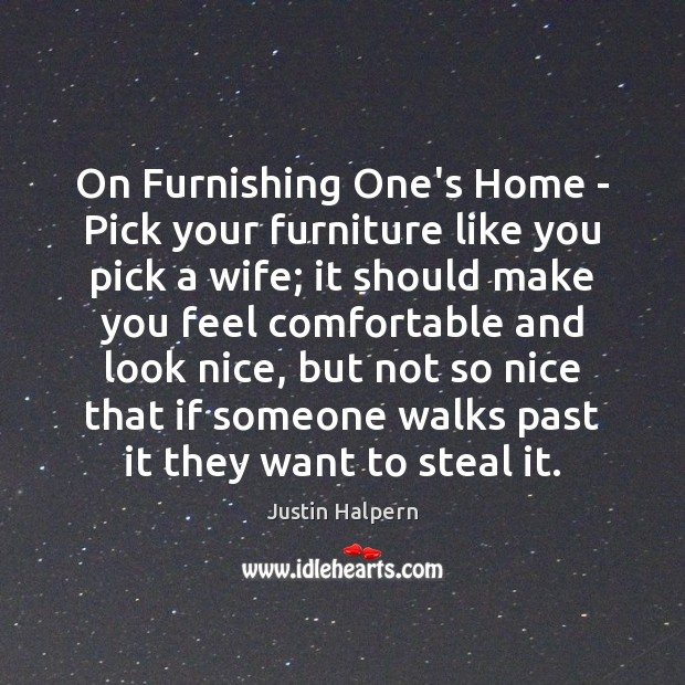 On Furnishing One's Home – Pick your furniture like you pick a Justin Halpern Picture Quote